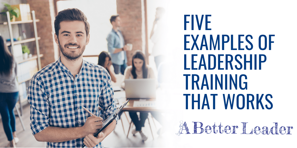 Five Examples of Leadership Training That Really Works from A Better Leader