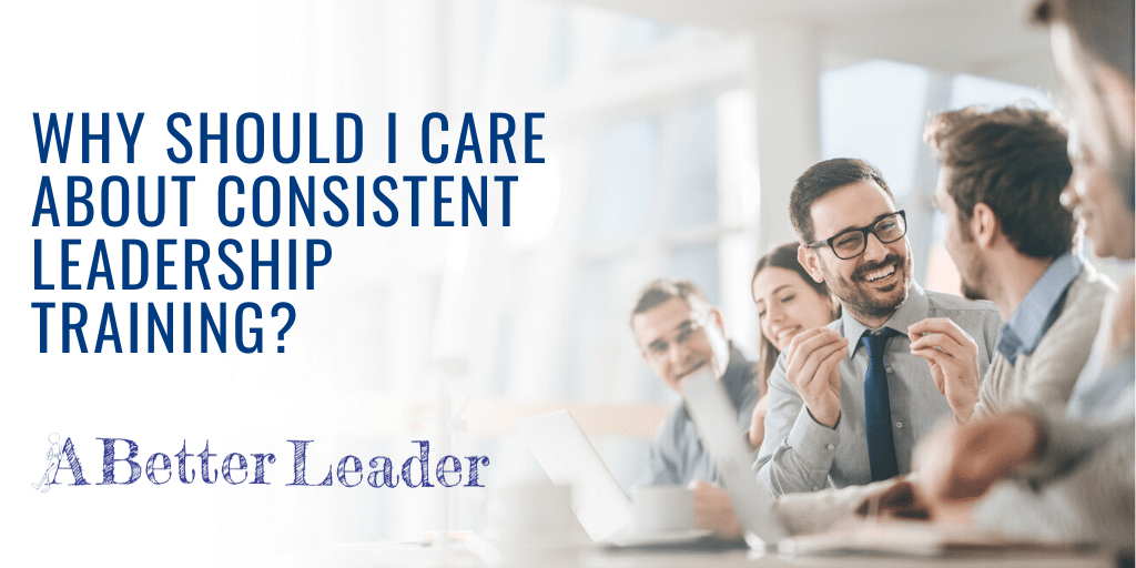Why Should I Care About Consistent Leadership Training?