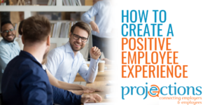 How To Create A Positive Employee Experience from Projections, Inc.