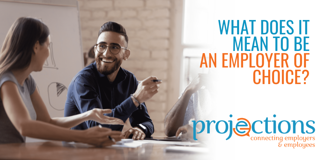 What Does It Mean To Be An Employer Of Choice from Projections Inc