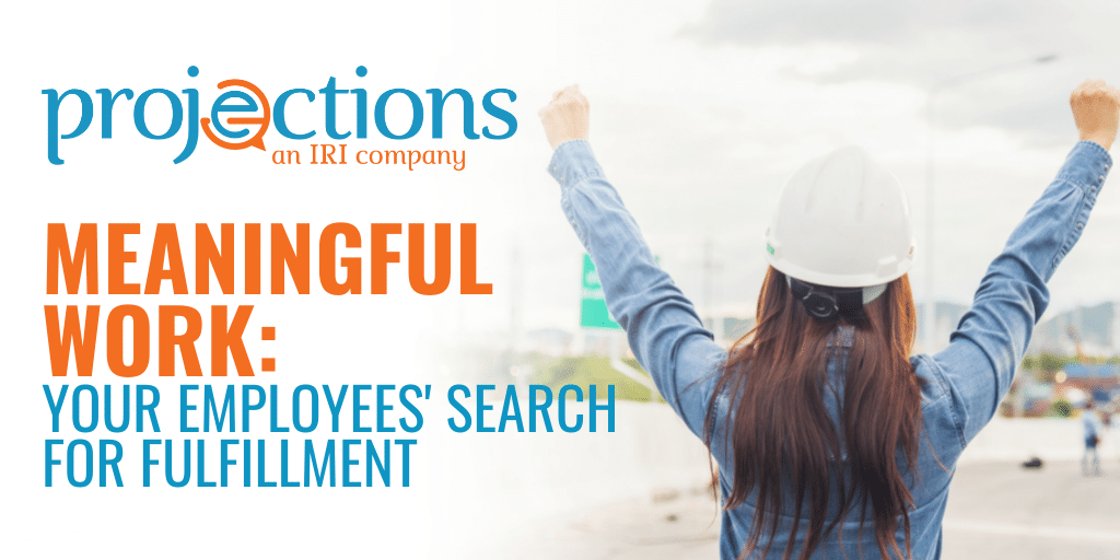 Meaningful Work Your Employees' Search For Fulfillment from Projections